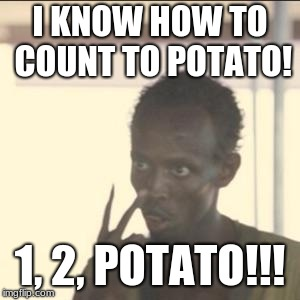 Look At Me Meme | I KNOW HOW TO COUNT TO POTATO! 1, 2, POTATO!!! | image tagged in memes,look at me | made w/ Imgflip meme maker