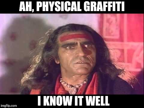 Kashmir aao | AH, PHYSICAL GRAFFITI I KNOW IT WELL | image tagged in kashmir aao | made w/ Imgflip meme maker
