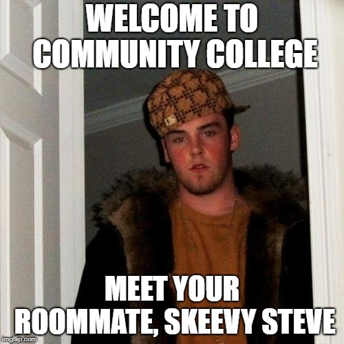 Scumbag Steve | WELCOME TO COMMUNITY COLLEGE MEET YOUR ROOMMATE, SKEEVY STEVE | image tagged in memes,scumbag steve | made w/ Imgflip meme maker
