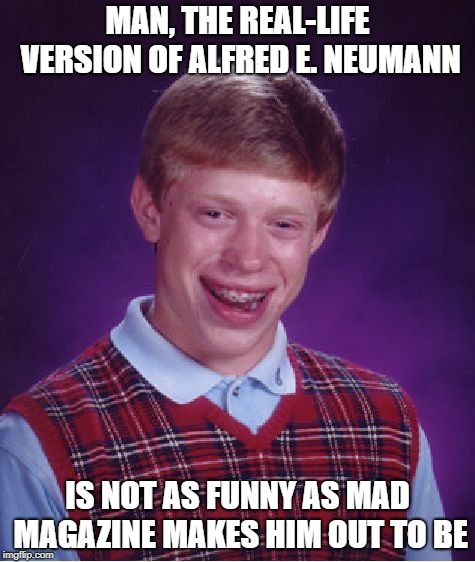 Bad Luck Brian Meme | MAN, THE REAL-LIFE VERSION OF ALFRED E. NEUMANN IS NOT AS FUNNY AS MAD MAGAZINE MAKES HIM OUT TO BE | image tagged in memes,bad luck brian | made w/ Imgflip meme maker