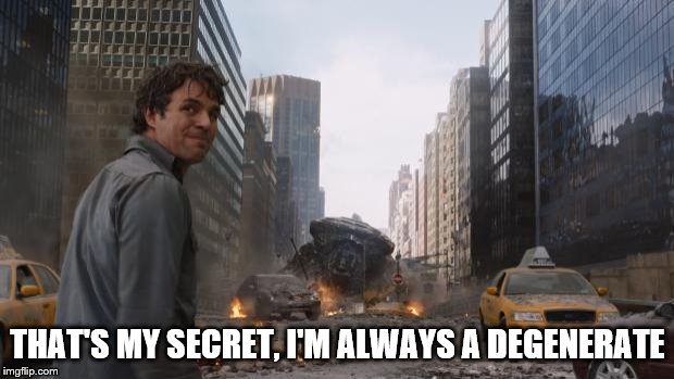 Avengers Bruce Banner Angry Secret | THAT'S MY SECRET, I'M ALWAYS A DEGENERATE | image tagged in avengers bruce banner angry secret | made w/ Imgflip meme maker