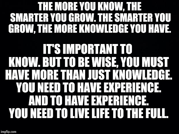 Black background | THE MORE YOU KNOW, THE SMARTER YOU GROW. THE SMARTER YOU GROW, THE MORE KNOWLEDGE YOU HAVE. IT'S IMPORTANT TO KNOW. BUT TO BE WISE, YOU MUST | image tagged in black background | made w/ Imgflip meme maker