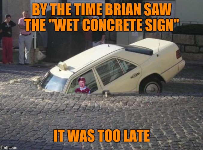 "Sunken Brian | BY THE TIME BRIAN SAW THE ""WET CONCRETE SIGN"" IT WAS TOO LATE 