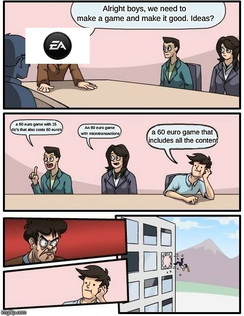 EA nibbas be like | Alright boys, we need to make a game and make it good. Ideas? a 60 euro game with 15 dlc's that also costs 60 euro's An 80 euro game with mi | image tagged in memes,boardroom meeting suggestion | made w/ Imgflip meme maker