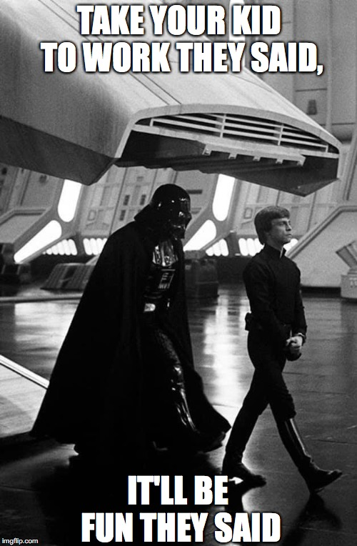 Darth Vader and Son | TAKE YOUR KID TO WORK THEY SAID, IT'LL BE FUN THEY SAID | image tagged in star wars,darth vader,luke skywalker,return of the jedi,death star | made w/ Imgflip meme maker