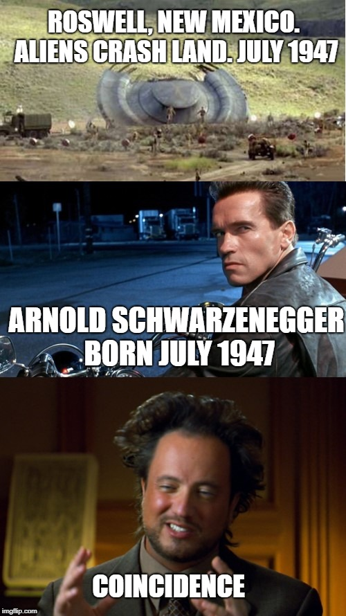 And in all the movies he's ever been in, he has never once played an alien. Interesting! Arnold Schwarzenegger. Roswell. Aliens. | ROSWELL, NEW MEXICO. ALIENS CRASH LAND. JULY 1947 ARNOLD SCHWARZENEGGER BORN JULY 1947 COINCIDENCE | image tagged in arnold schwarzenegger,alien guy,roswell,aliens,alien,ancient aliens | made w/ Imgflip meme maker