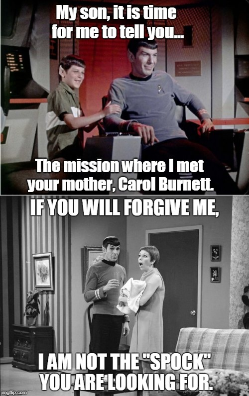The Search for Spock's Babymomma! | My son, it is time for me to tell you... The mission where I met your mother, Carol Burnett. | image tagged in star trek,spock,sci-fi,leonard nimoy,funny | made w/ Imgflip meme maker