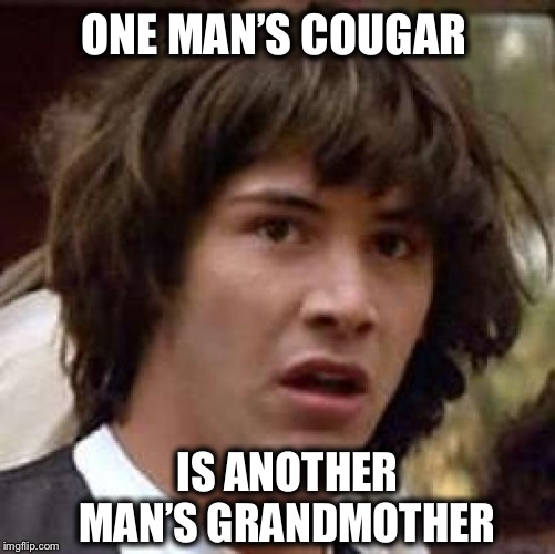 Mind blown! | ONE MAN'S COUGAR IS ANOTHER MAN'S GRANDMOTHER | image tagged in memes,conspiracy keanu,cougar,grandmother | made w/ Imgflip meme maker