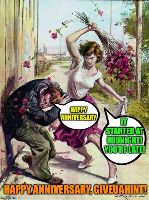 Has it been a year already? | HAPPY ANNIVERSARY IT STARTED AT MIDNIGHT! YOU'RE LATE! HAPPY ANNIVERSARY, GIVEUAHINT! | image tagged in beaten with roses,imgflip anniversary | made w/ Imgflip meme maker