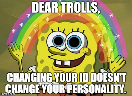 Trolls Are Not As Stealthy As They Think They Are.  Now You Know And Knowing Is Half The Battle. | DEAR TROLLS, CHANGING YOUR ID DOESN'T CHANGE YOUR PERSONALITY. | image tagged in memes,imagination spongebob,trolls,imgflip trolls,internet trolls,asshat | made w/ Imgflip meme maker
