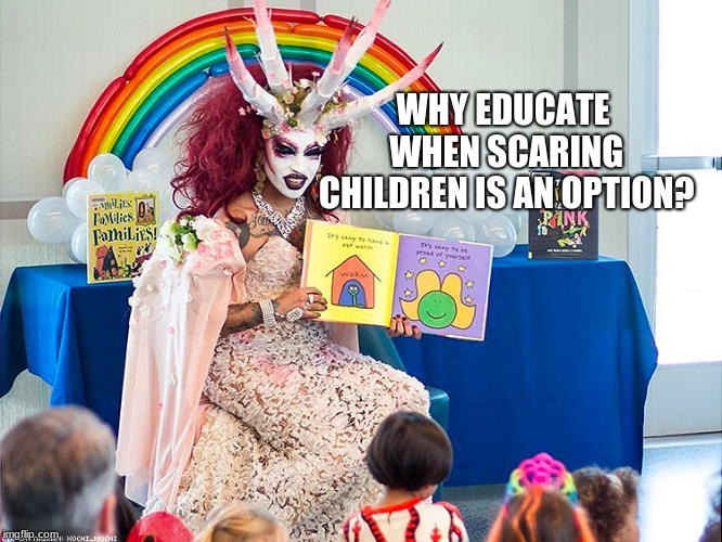 Story time, the stuff of nightmares | WHY EDUCATE WHEN SCARING CHILDREN IS AN OPTION? | image tagged in satanic drag queen teaches children/kids,drag queen storytime | made w/ Imgflip meme maker