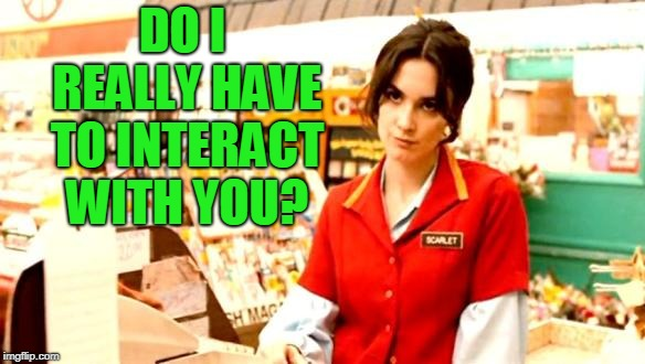 Cashier Meme | DO I REALLY HAVE TO INTERACT WITH YOU? | image tagged in cashier meme | made w/ Imgflip meme maker