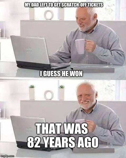 oof **sadness** | MY DAD LEFT TO GET SCRATCH-OFF TICKETS I GUESS HE WON THAT WAS 82 YEARS AGO | image tagged in memes,hide the pain harold | made w/ Imgflip meme maker