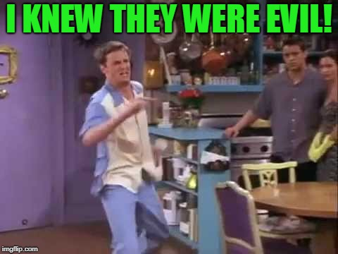 I knew it! | I KNEW THEY WERE EVIL! | image tagged in i knew it | made w/ Imgflip meme maker