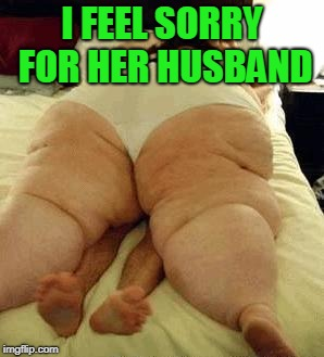 fat woman | I FEEL SORRY FOR HER HUSBAND | image tagged in fat woman | made w/ Imgflip meme maker