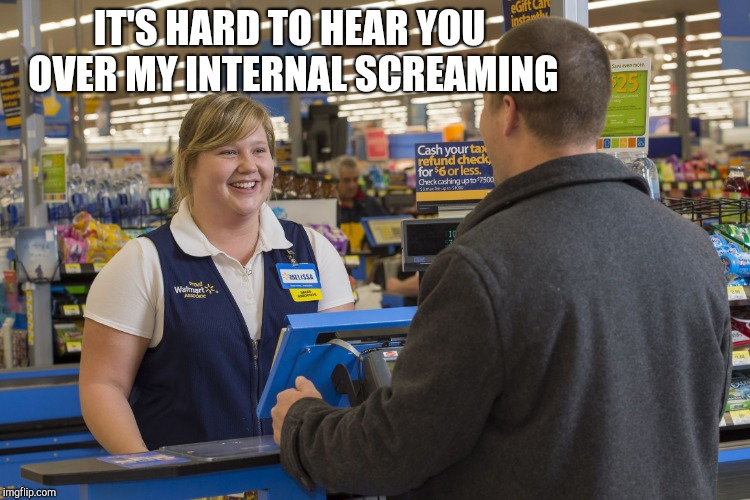 Walmart Checkout Lady | IT'S HARD TO HEAR YOU OVER MY INTERNAL SCREAMING | image tagged in walmart checkout lady | made w/ Imgflip meme maker