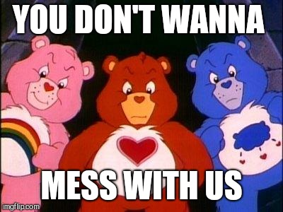 pissed care bears | YOU DON'T WANNA MESS WITH US | image tagged in pissed care bears | made w/ Imgflip meme maker