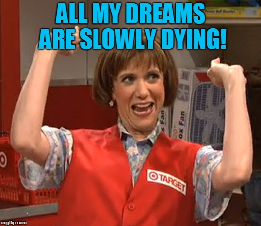 Target Lady SNL Wiig | ALL MY DREAMS ARE SLOWLY DYING! | image tagged in target lady snl wiig | made w/ Imgflip meme maker