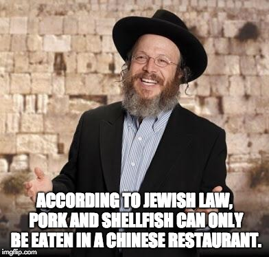 Jewish guy | ACCORDING TO JEWISH LAW, PORK AND SHELLFISH CAN ONLY BE EATEN IN A CHINESE RESTAURANT. | image tagged in jewish guy | made w/ Imgflip meme maker