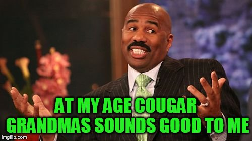 Steve Harvey Meme | AT MY AGE COUGAR GRANDMAS SOUNDS GOOD TO ME | image tagged in memes,steve harvey | made w/ Imgflip meme maker