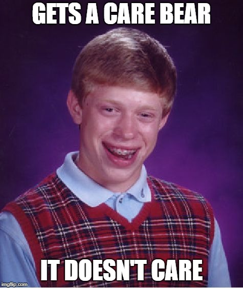 Bad Luck Brian Meme | GETS A CARE BEAR IT DOESN'T CARE | image tagged in memes,bad luck brian | made w/ Imgflip meme maker