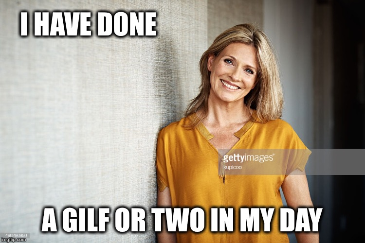 I HAVE DONE A GILF OR TWO IN MY DAY | made w/ Imgflip meme maker