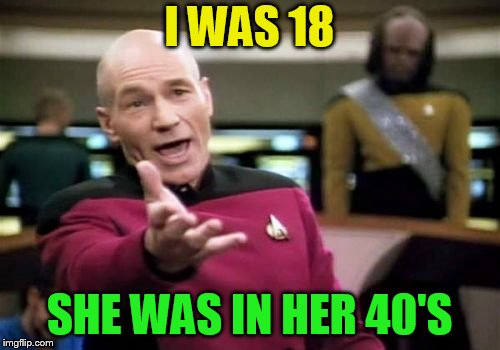 Picard Wtf Meme | I WAS 18 SHE WAS IN HER 40'S | image tagged in memes,picard wtf | made w/ Imgflip meme maker
