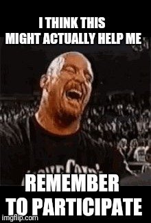 Stone Cold Laughing | I THINK THIS MIGHT ACTUALLY HELP ME REMEMBER TO PARTICIPATE | image tagged in stone cold laughing | made w/ Imgflip meme maker