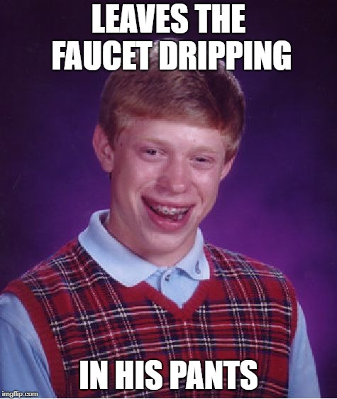 Bad Luck Bed Wetter | LEAVES THE FAUCET DRIPPING IN HIS PANTS | image tagged in memes,bad luck brian,polar vortex,frozen pipes,winter | made w/ Imgflip meme maker