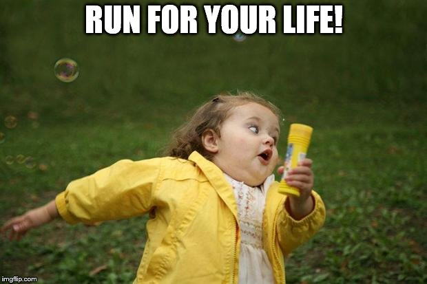 girl running | RUN FOR YOUR LIFE! | image tagged in girl running | made w/ Imgflip meme maker