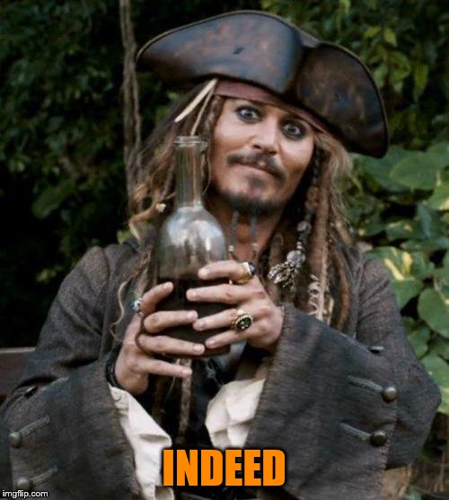 Jack Sparrow With Rum | INDEED | image tagged in jack sparrow with rum | made w/ Imgflip meme maker