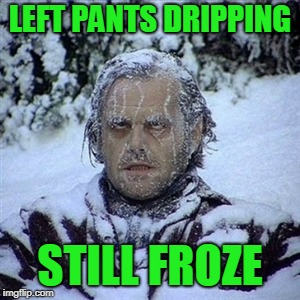 Frozen Guy | LEFT PANTS DRIPPING STILL FROZE | image tagged in frozen guy | made w/ Imgflip meme maker