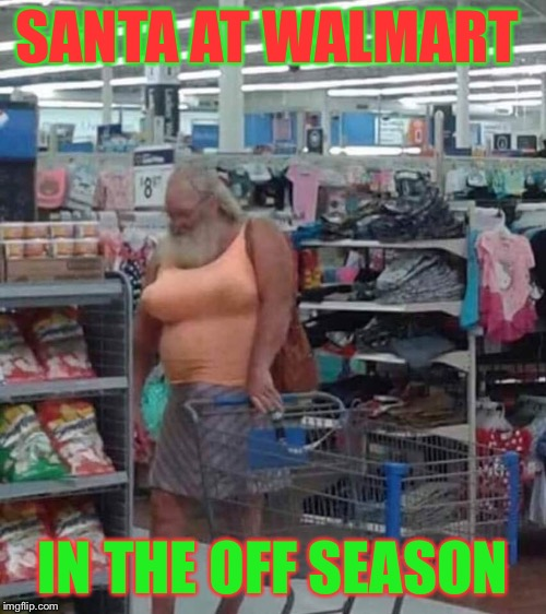 Santa is a HoHoHo! | SANTA AT WALMART IN THE OFF SEASON | image tagged in santa claus,memes,people of walmart,one does not simply,hohoho | made w/ Imgflip meme maker