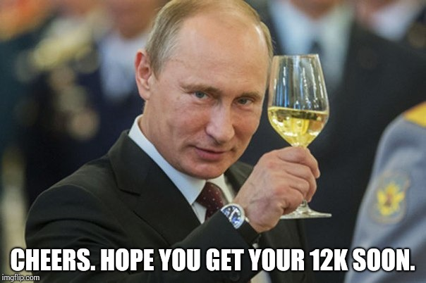 Putin Cheers | CHEERS. HOPE YOU GET YOUR 12K SOON. | image tagged in putin cheers | made w/ Imgflip meme maker