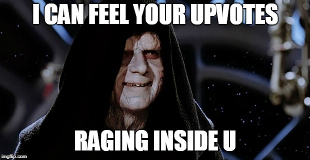 Star Wars Emperor | I CAN FEEL YOUR UPVOTES RAGING INSIDE U | image tagged in star wars emperor | made w/ Imgflip meme maker