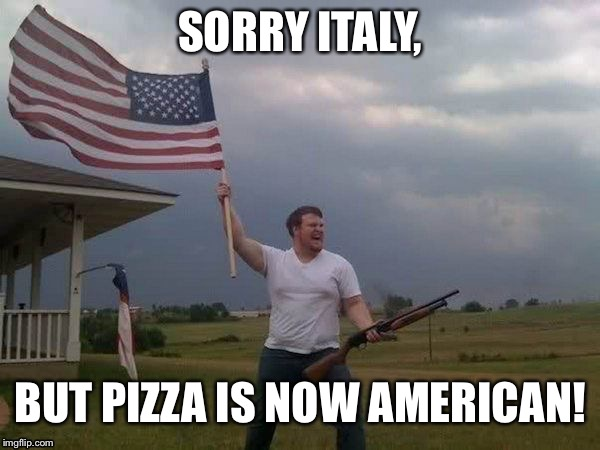 Stealing more foods | SORRY ITALY, BUT PIZZA IS NOW AMERICAN! | image tagged in american flag shotgun guy,memes | made w/ Imgflip meme maker