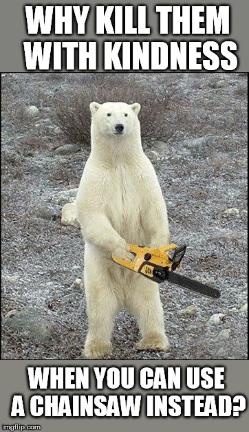 chainsaw polar bear | WHY KILL THEM WITH KINDNESS WHEN YOU CAN USE A CHAINSAW INSTEAD? | image tagged in chainsaw polar bear | made w/ Imgflip meme maker