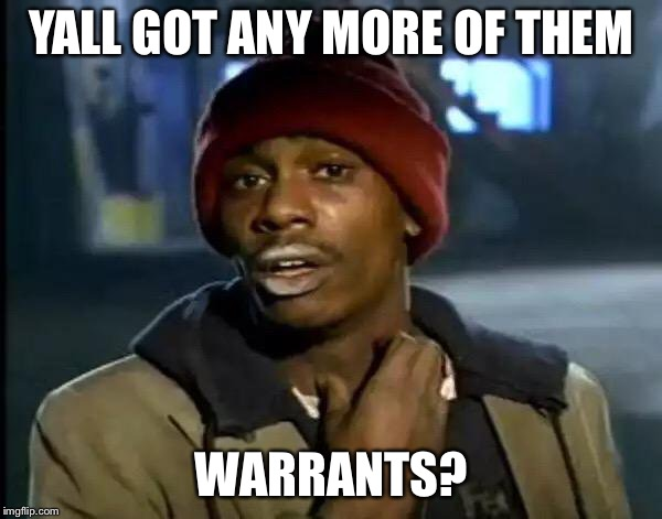 Y'all Got Any More Of That Meme | YALL GOT ANY MORE OF THEM WARRANTS? | image tagged in memes,y'all got any more of that | made w/ Imgflip meme maker