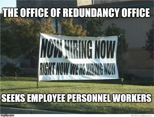 Help Wanted | THE OFFICE OF REDUNDANCY OFFICE SEEKS EMPLOYEE PERSONNEL WORKERS | image tagged in unemployment,unemployed,employment,employees | made w/ Imgflip meme maker
