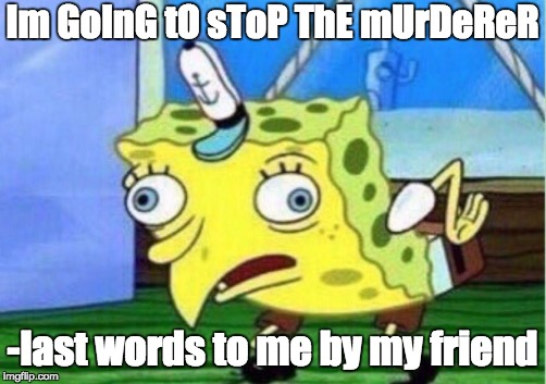 Mocking Spongebob Meme | Im GoInG tO sToP ThE mUrDeReR -last words to me by my friend | image tagged in memes,mocking spongebob | made w/ Imgflip meme maker