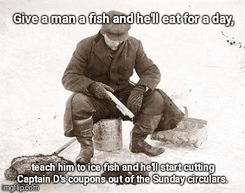 Give a man a fish and he'll eat for a day, teach him to ice fish and he'll start cutting Captain D's coupons out of the Sunday circulars. | image tagged in ice fisherman,teach a man to fish,cold weather,humor | made w/ Imgflip meme maker