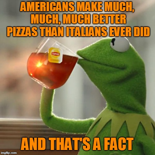 But Thats None Of My Business Meme | AMERICANS MAKE MUCH, MUCH, MUCH BETTER PIZZAS THAN ITALIANS EVER DID AND THAT'S A FACT | image tagged in memes,but thats none of my business,kermit the frog | made w/ Imgflip meme maker