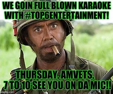 Robert Downey Jr Tropic Thunder | WE GOIN FULL BLOWN KARAOKE WITH #TOP6ENTERTAINMENT! THURSDAY, AMVETS,   7 TO 10 SEE YOU ON DA MIC!! | image tagged in robert downey jr tropic thunder | made w/ Imgflip meme maker