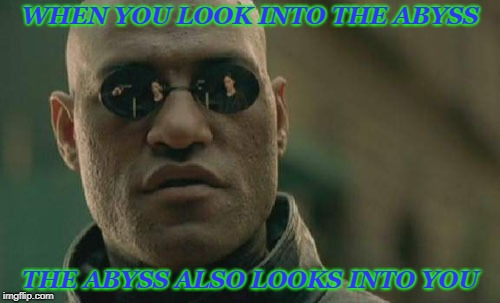 Friedrich Neitzsche | WHEN YOU LOOK INTO THE ABYSS THE ABYSS ALSO LOOKS INTO YOU | image tagged in memes,matrix morpheus,libtards,monsters | made w/ Imgflip meme maker