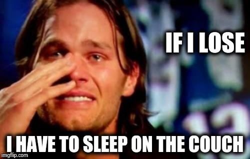 Behind every successful man is a woman | IF I LOSE I HAVE TO SLEEP ON THE COUCH | image tagged in crying tom brady,winning,important,nfl football,superbowl,or else | made w/ Imgflip meme maker