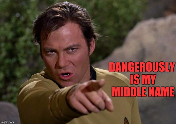 DANGEROUSLY IS MY MIDDLE NAME | image tagged in that's not funny kirk | made w/ Imgflip meme maker