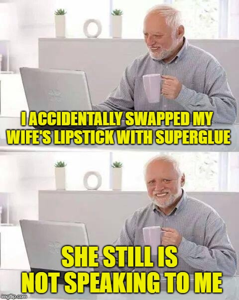 So sad...can we all dab for Harold?? | I ACCIDENTALLY SWAPPED MY WIFE'S LIPSTICK WITH SUPERGLUE SHE STILL IS NOT SPEAKING TO ME | image tagged in memes,hide the pain harold,funny,superglue,lipstick,wife | made w/ Imgflip meme maker