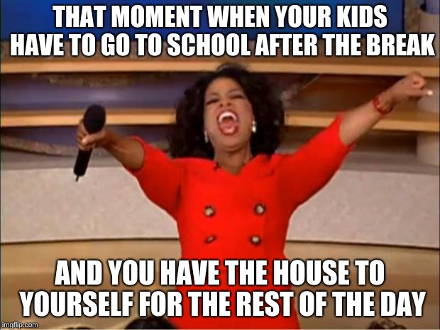 Oprah You Get A |  THAT MOMENT WHEN YOUR KIDS HAVE TO GO TO SCHOOL AFTER THE BREAK; AND YOU HAVE THE HOUSE TO YOURSELF FOR THE REST OF THE DAY | image tagged in memes,oprah you get a | made w/ Imgflip meme maker