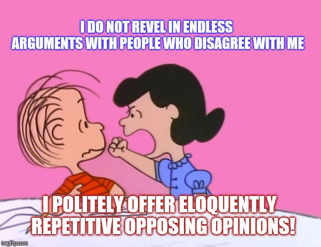 Lucy van Troll-Life |  I DO NOT REVEL IN ENDLESS ARGUMENTS WITH PEOPLE WHO DISAGREE WITH ME; I POLITELY OFFER ELOQUENTLY  REPETITIVE OPPOSING OPINIONS! | image tagged in linus and lucy,internet trolls,flamers,online bullies,humor,peanuts | made w/ Imgflip meme maker