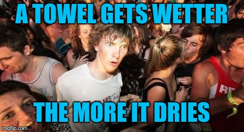 Think about it for a second | A TOWEL GETS WETTER THE MORE IT DRIES | image tagged in memes,sudden clarity clarence,towels,drying,wet/dry | made w/ Imgflip meme maker